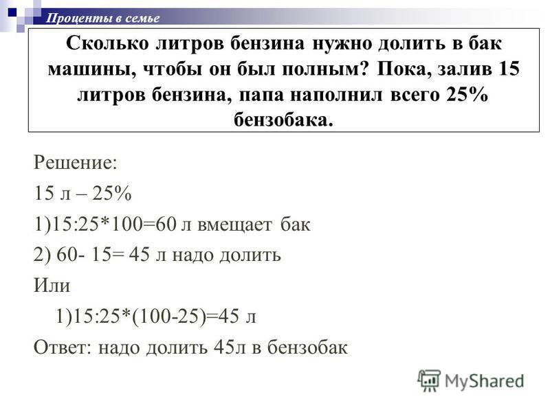 Сколько литров бензина нужно долить в бак машины, чтобы он был полным? Пока, залив 15 литров бензина, папа наполнил всего 25% бензобака. Решение: 15 л – 25% 1)15:25*100=60 л вмещает бак 2) 60- 15= 45 л надо долить Или 1)15:25*(100-25)=45 л Ответ: над