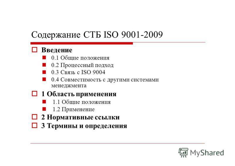 Содержание СТБ ISO 9001-2009 Введение 0.1 Общие положения 0.2 Процессный подход 0.3 Связь с ISO 9004 0.4 Совместимость с другими системами менеджмента 1 Область применения 1.1 Общие положения 1.2 Применение 2 Нормативные ссылки 3 Термины и определени