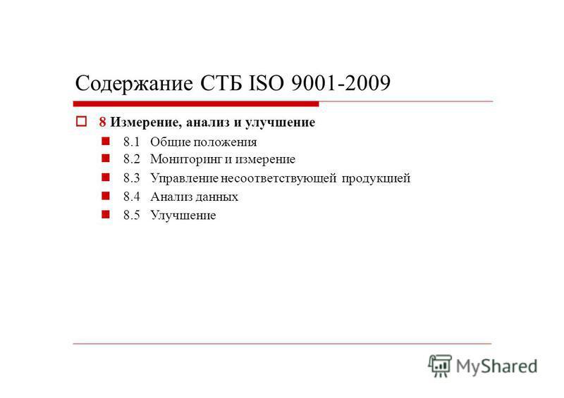 Содержание СТБ ISO 9001-2009 8 Измерение, анализ и улучшение 8.1 8.2 8.3 8.4 8.5 Общие положения Мониторинг и измерение Управление несоответствующей продукцией Анализ данных Улучшение