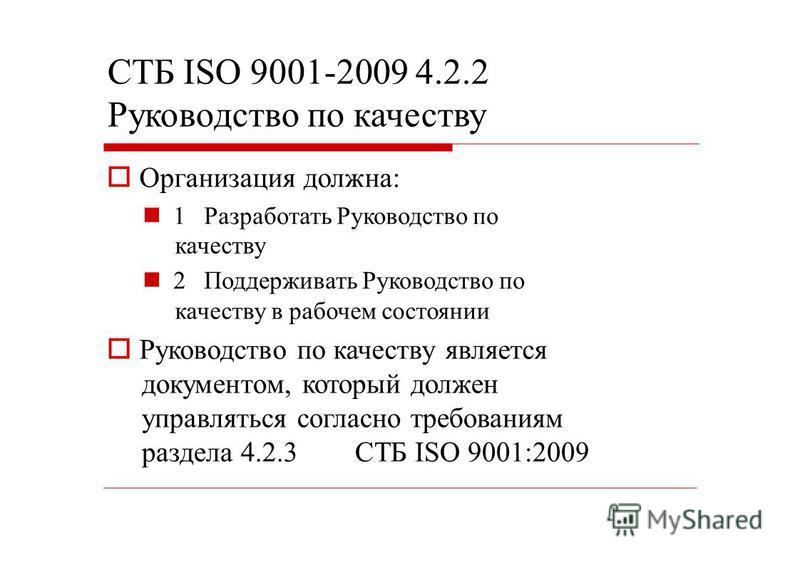 СТБ ISO 9001-2009 4.2.2 Руководство по качеству Организация должна: 1 Разработать Руководство по качеству 2 Поддерживать Руководство по качеству в рабочем состоянии Руководство по качеству является документом, который должен управляться согласно треб