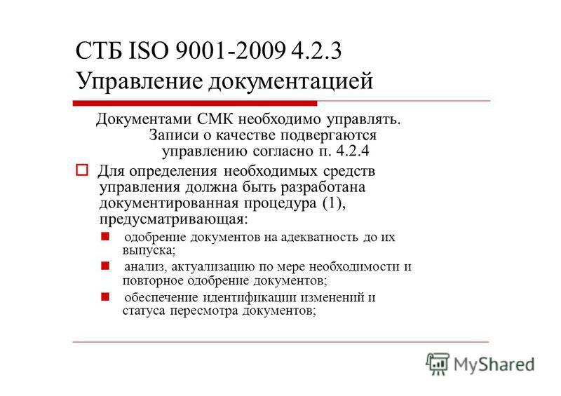 СТБ ISO 9001-2009 4.2.3 Управление документацией Документами СМК необходимо управлять. Записи о качестве подвергаются управлению согласно п. 4.2.4 Для определения необходимых средств управления должна быть разработана документированная процедура (1),