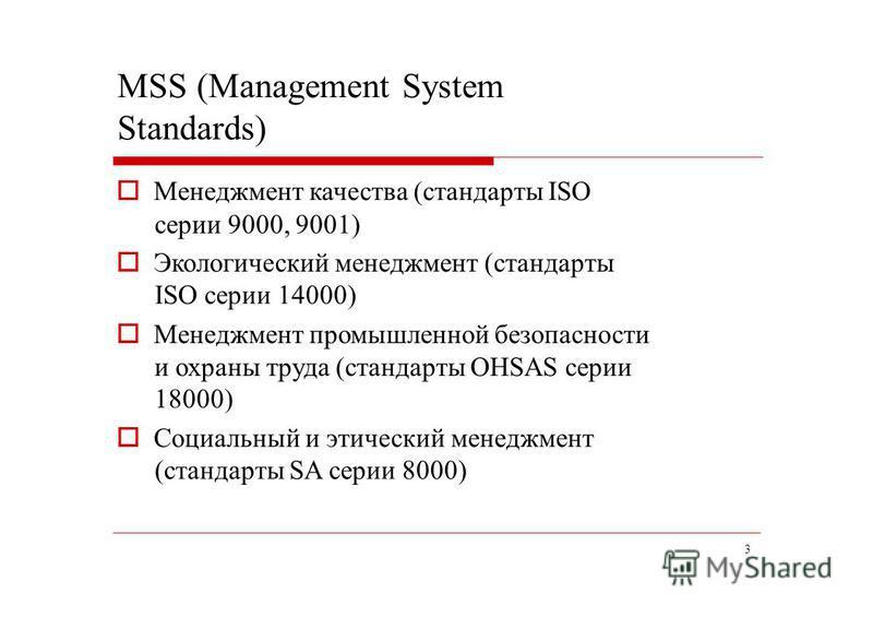 3 MSS (Management System Standards) Менеджмент качества (стандарты ISO серии 9000, 9001) Экологический менеджмент (стандарты ISO серии 14000) Менеджмент промышленной безопасности и охраны труда (стандарты OHSAS серии 18000) Социальный и этический мен