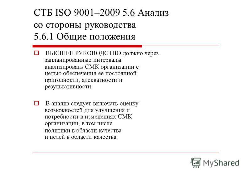 СТБ ISO 9001–2009 5.6 Анализ со стороны руководства 5.6.1 Общие положения ВЫСШЕЕ РУКОВОДСТВО должно через запланированные интервалы анализировать СМК организации с целью обеспечения ее постоянной пригодности, адекватности и результативности В анализ