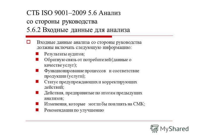 СТБ ISO 9001–2009 5.6 Анализ со стороны руководства 5.6.2 Входные данные для анализа Входные данные анализа со стороны руководства должны включать следующую информацию: Результаты аудитов; Обратную связь от потребителей (данные о качестве услуг); Фун
