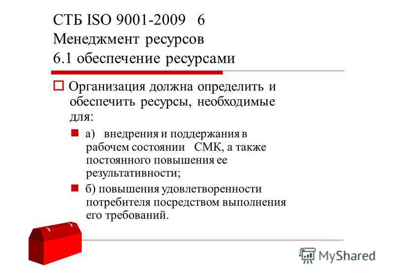 СТБ ISO 9001-2009 6 Менеджмент ресурсов 6.1 обеспечение ресурсами Организация должна определить и обеспечить ресурсы, необходимые для: a) внедрения и поддержания в рабочем состоянии СМК, а также постоянного повышения ее результативности; б) повышения
