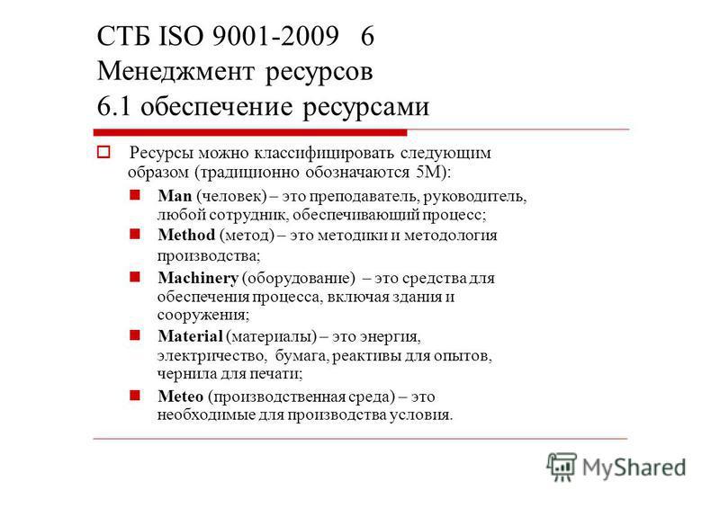 СТБ ISO 9001-2009 6 Менеджмент ресурсов 6.1 обеспечение ресурсами Ресурсы можно классифицировать следующим образом (традиционно обозначаются 5M): Man (человек) – это преподаватель, руководитель, любой сотрудник, обеспечивающий процесс; Method (метод)