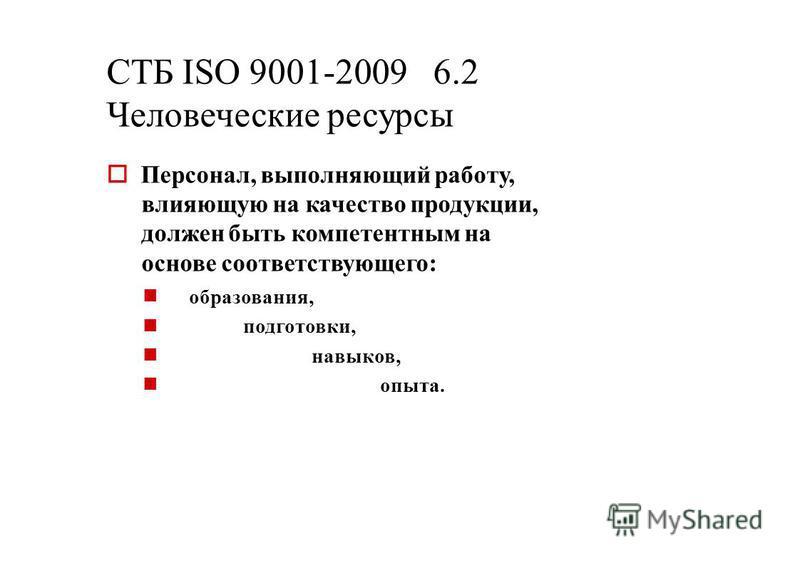 СТБ ISО 9001-2009 6.2 Человеческие ресурсы Персонал, выполняющий работу, влияющую на качество продукции, должен быть компетентным на основе соответствующего: образования, подготовки, навыков, опыта.