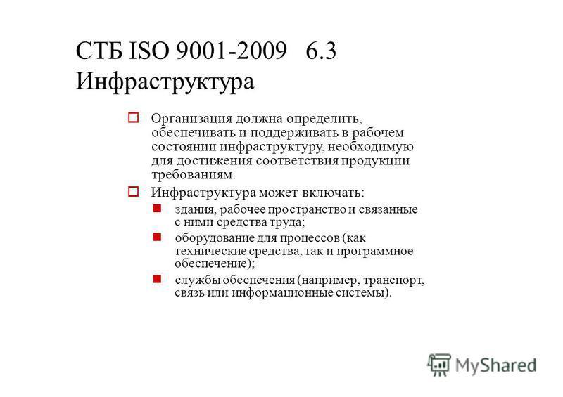 СТБ ISО 9001-2009 6.3 Инфраструктура Организация должна определить, обеспечивать и поддерживать в рабочем состоянии инфраструктуру, необходимую для достижения соответствия продукции требованиям. Инфраструктура может включать: здания, рабочее простран