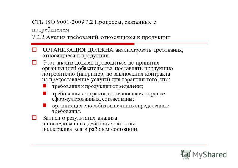 СТБ ISО 9001-2009 7.2 Процессы, связанные с потребителем 7.2.2 Анализ требований, относящихся к продукции ОРГАНИЗАЦИЯ ДОЛЖНА анализировать требования, относящиеся к продукции. Этот анализ должен проводиться до принятия организацией обязательства пост