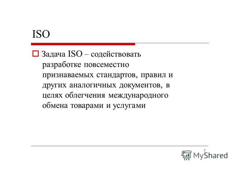 5 ISO Задача ISO – содействовать разработке повсеместно признаваемых стандартов, правил и других аналогичных документов, в целях облегчения международного обмена товарами и услугами
