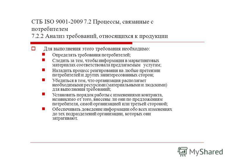СТБ ISО 9001-2009 7.2 Процессы, связанные с потребителем 7.2.2 Анализ требований, относящихся к продукции Для выполнения этого требования необходимо: Определять требования потребителей; Следить за тем, чтобы информация в маркетинговых материалах соот