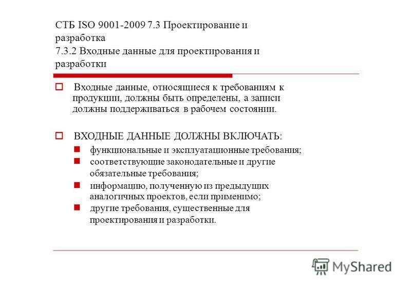 СТБ ISО 9001-2009 7.3 Проектирование и разработка 7.3.2 Входные данные для проектирования и разработки Входные данные, относящиеся к требованиям к продукции, должны быть определены, а записи должны поддерживаться в рабочем состоянии. ВХОДНЫЕ ДАННЫЕ Д