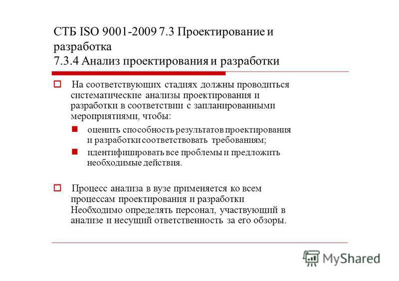 СТБ ISО 9001-2009 7.3 Проектирование и разработка 7.3.4 Анализ проектирования и разработки На соответствующих стадиях должны проводиться систематические анализы проектирования и разработки в соответствии с запланированными мероприятиями, чтобы: оцени