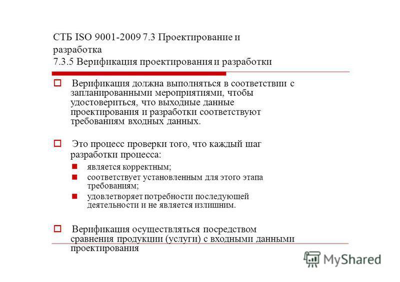СТБ ISО 9001-2009 7.3 Проектирование и разработка 7.3.5 Верификация проектирования и разработки Верификация должна выполняться в соответствии с запланированными мероприятиями, чтобы удостовериться, что выходные данные проектирования и разработки соот