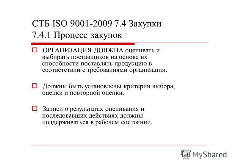 СТБ ISО 9001-2009 7.4 Закупки 7.4.1 Процесс закупок ОРГАНИЗАЦИЯ ДОЛЖНА оценивать и выбирать поставщиков на основе их способности поставлять продукцию в соответствии с требованиями организации. Должны быть установлены критерии выбора, оценки и повторн
