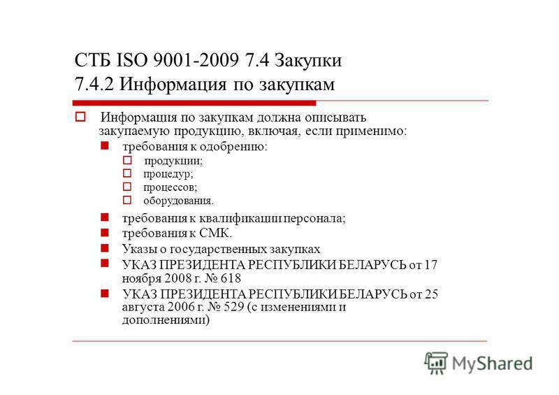 СТБ ISО 9001-2009 7.4 Закупки 7.4.2 Информация по закупкам Информация по закупкам должна описывать закупаемую продукцию, включая, если применимо: требования к одобрению: продукции; процедур; процессов; оборудования. требования к квалификации персонал