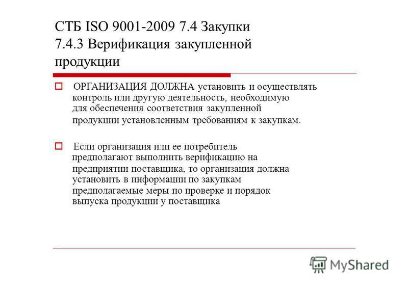 СТБ ISО 9001-2009 7.4 Закупки 7.4.3 Верификация закупленной продукции ОРГАНИЗАЦИЯ ДОЛЖНА установить и осуществлять контроль или другую деятельность, необходимую для обеспечения соответствия закупленной продукции установленным требованиям к закупкам.