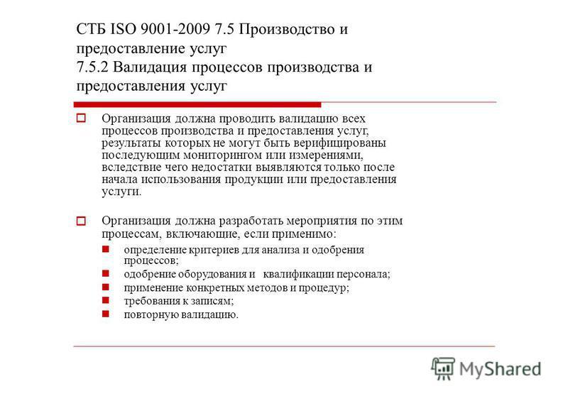 СТБ ISО 9001-2009 7.5 Производство и предоставление услуг 7.5.2 Валидация процессов производства и предоставления услуг Организация должна проводить валидацию всех процессов производства и предоставления услуг, результаты которых не могут быть верифи