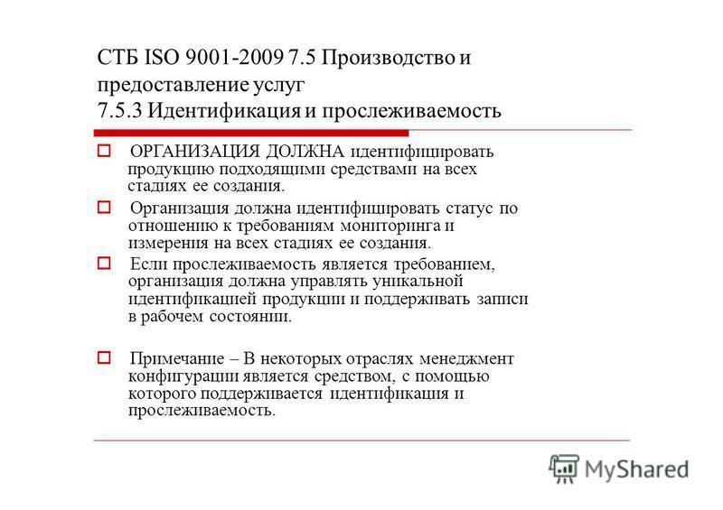 СТБ ISО 9001-2009 7.5 Производство и предоставление услуг 7.5.3 Идентификация и прослеживаемость ОРГАНИЗАЦИЯ ДОЛЖНА идентифицировать продукцию подходящими средствами на всех стадиях ее создания. Организация должна идентифицировать статус по отношению
