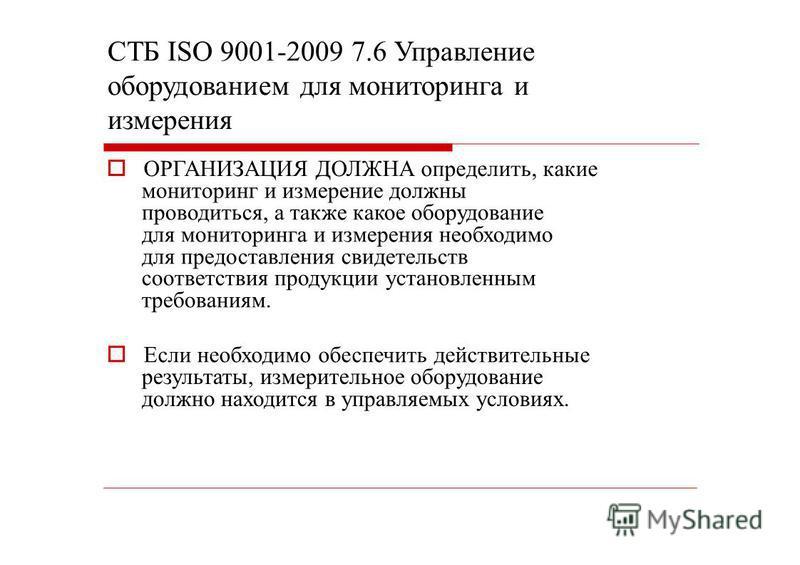 СТБ ISО 9001-2009 7.6 Управление оборудованием для мониторинга и измерения ОРГАНИЗАЦИЯ ДОЛЖНА определить, какие мониторинг и измерение должны проводиться, а также какое оборудование для мониторинга и измерения необходимо для предоставления свидетельс