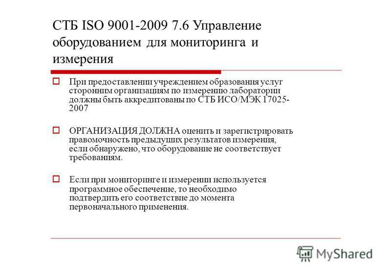 СТБ ISО 9001-2009 7.6 Управление оборудованием для мониторинга и измерения При предоставлении учреждением образования услуг сторонним организациям по измерению лаборатории должны быть аккредитованы по СТБ ИСО/МЭК 17025- 2007 ОРГАНИЗАЦИЯ ДОЛЖНА оценит