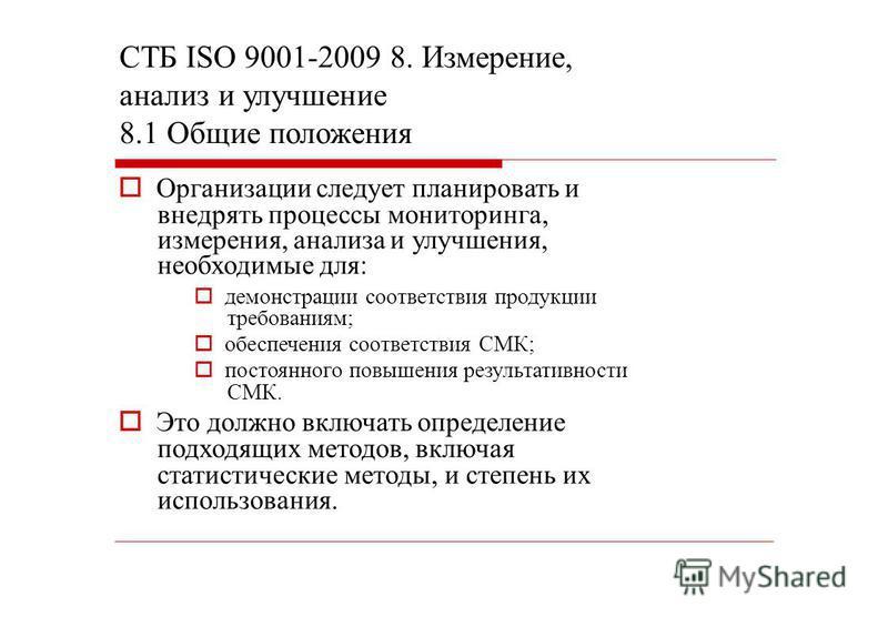 СТБ ISО 9001-2009 8. Измерение, анализ и улучшение 8.1 Общие положения Организации следует планировать и внедрять процессы мониторинга, измерения, анализа и улучшения, необходимые для: демонстрации соответствия продукции требованиям; обеспечения соот