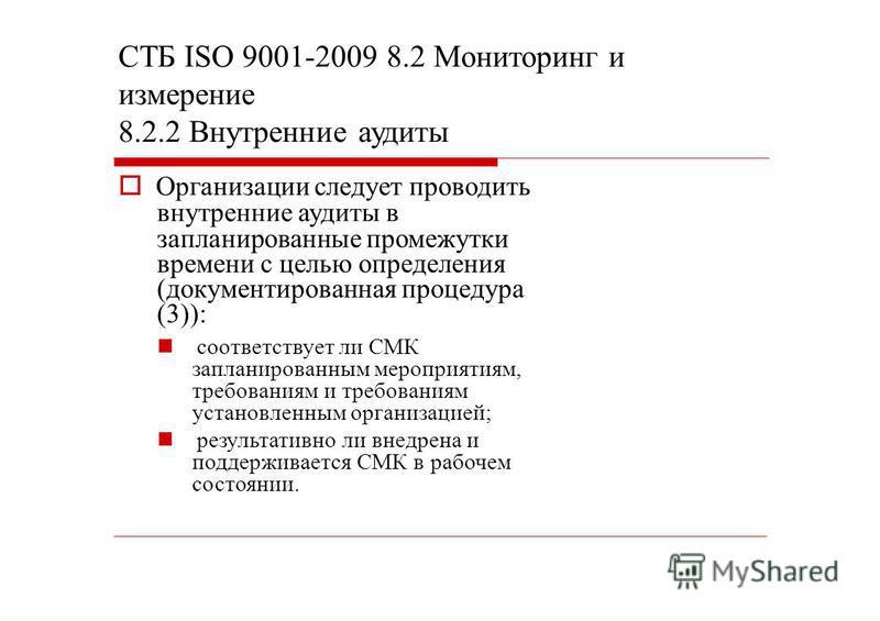 СТБ ISO 9001-2009 8.2 Мониторинг и измерение 8.2.2 Внутренние аудиты Организации следует проводить внутренние аудиты в запланированные промежутки времени с целью определения (документированная процедура (3)): соответствует ли СМК запланированным меро