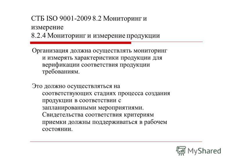 СТБ ISO 9001-2009 8.2 Мониторинг и измерение 8.2.4 Мониторинг и измерение продукции Организация должна осуществлять мониторинг и измерять характеристики продукции для верификации соответствия продукции требованиям. Это должно осуществляться на соотве