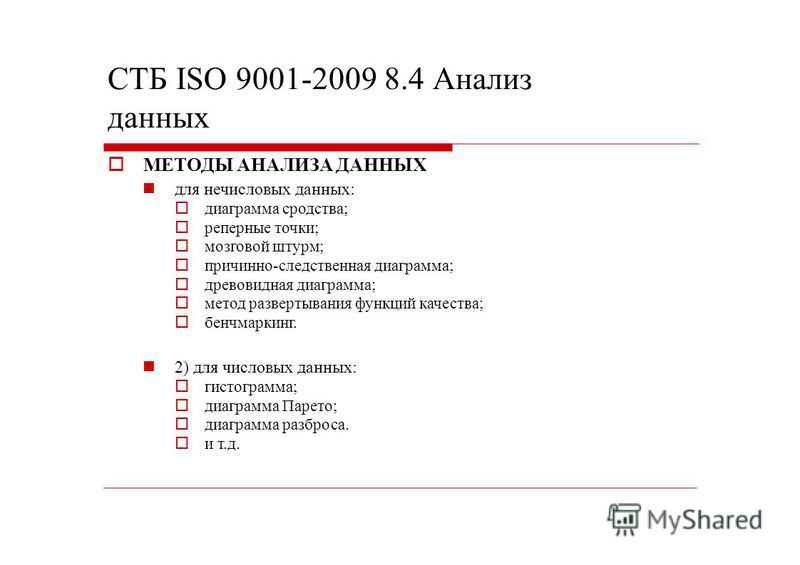 СТБ ISO 9001-2009 8.4 Анализ данных МЕТОДЫ АНАЛИЗА ДАННЫХ для нечисловых данных: диаграмма сродства; реперные точки; мозговой штурм; причинно-следственная диаграмма; древовидная диаграмма; метод развертывания функций качества; бенчмаркинг. 2) для чис