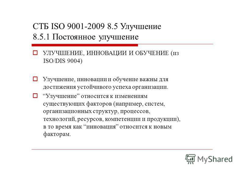 СТБ ISO 9001-2009 8.5 Улучшение 8.5.1 Постоянное улучшение УЛУЧШЕНИЕ, ИННОВАЦИИ И ОБУЧЕНИЕ (из ISO/DIS 9004) Улучшение, инновации и обучение важны для достижения устойчивого успеха организации. Улучшение относится к изменениям существующих факторов (