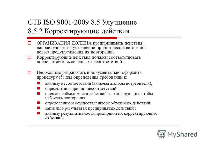 СТБ ISO 9001-2009 8.5 Улучшение 8.5.2 Корректирующие действия ОРГАНИЗАЦИЯ ДОЛЖНА предпринимать действия, направленные на устранение причин несоответствий с целью предупреждения их повторений. Корректирующие действия должны соответствовать последствия