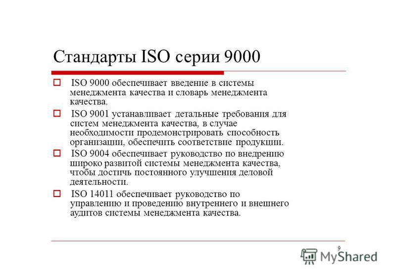9 Стандарты ISO серии 9000 ISO 9000 обеспечивает введение в системы менеджмента качества и словарь менеджмента качества. ISO 9001 устанавливает детальные требования для систем менеджмента качества, в случае необходимости продемонстрировать способност