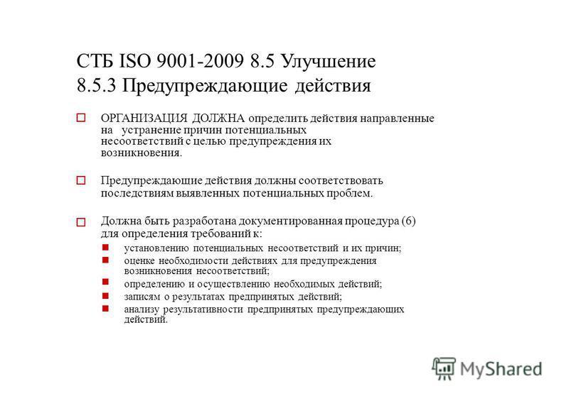 СТБ ISO 9001-2009 8.5 Улучшение 8.5.3 Предупреждающие действия ОРГАНИЗАЦИЯ ДОЛЖНА определить действия направленные на устранение причин потенциальных несоответствий с целью предупреждения их возникновения. Предупреждающие действия должны соответствов