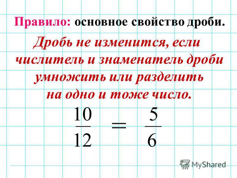 10 12 5 6 = Правило: основное свойство дроби. Дробь не изменится, если числитель и знаменатель дроби умножить или разделить на одно и тоже число.