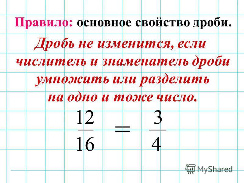 12 16 3 4 = Правило: основное свойство дроби. Дробь не изменится, если числитель и знаменатель дроби умножить или разделить на одно и тоже число.