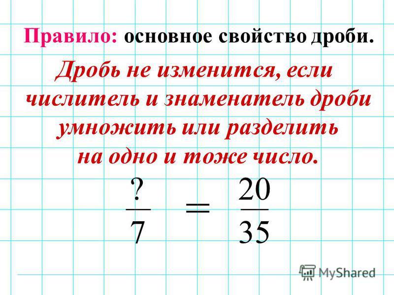 ? 7 20 35 = Правило: основное свойство дроби. Дробь не изменится, если числитель и знаменатель дроби умножить или разделить на одно и тоже число.