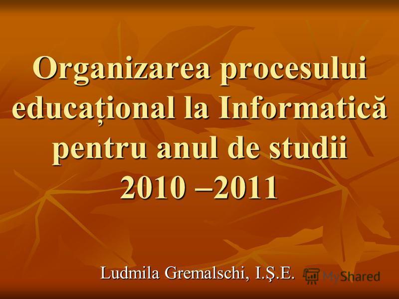 Organizarea procesului educaţional la Informatică pentru anul de studii 2010 2011 Ludmila Gremalschi, I.Ş.E.