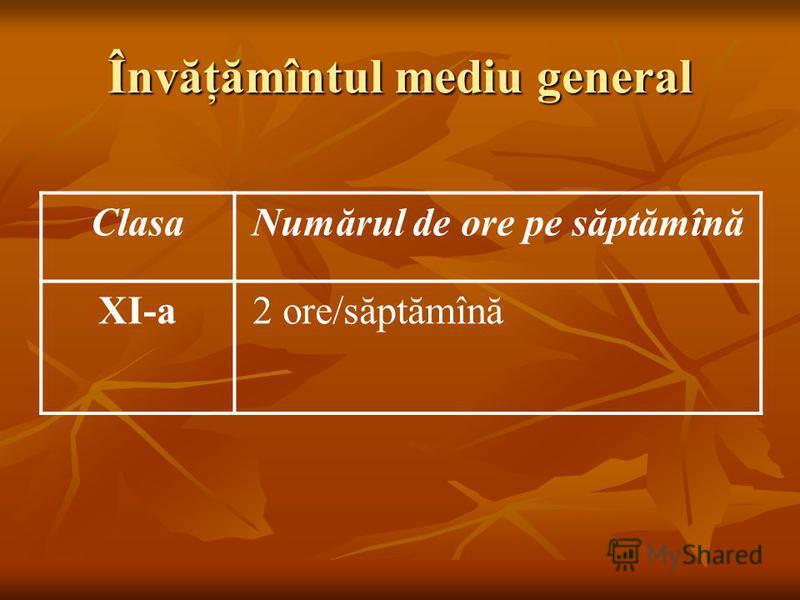 Învăţămîntul mediu general ClasaNumărul de ore pe săptămînă XI-a 2 ore/săptămînă