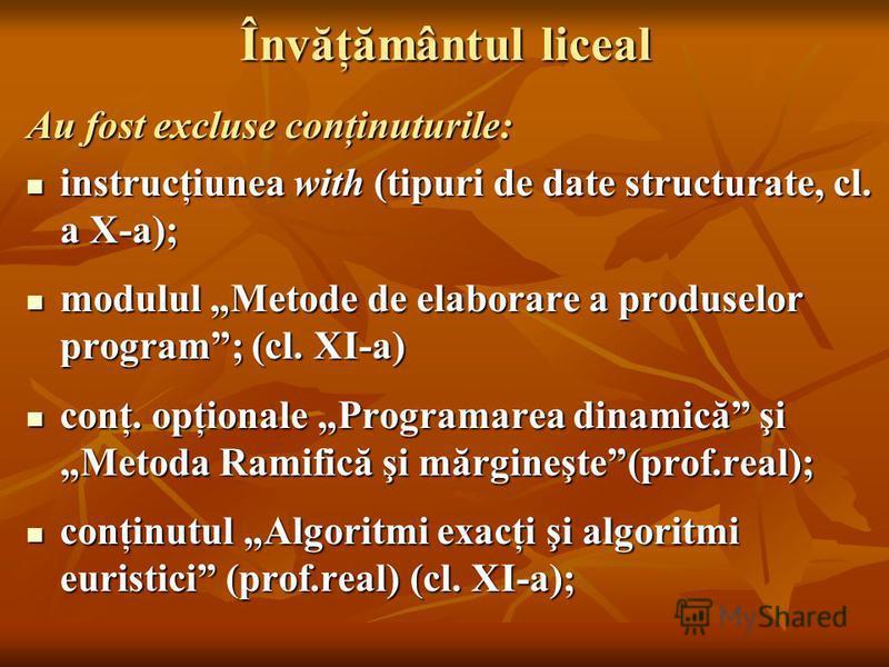 Învăţământul liceal Au fost excluse conţinuturile: instrucţiunea with (tipuri de date structurate, cl. a X-a); instrucţiunea with (tipuri de date structurate, cl. a X-a); modulul Metode de elaborare a produselor program; (cl. XI-a) modulul Metode de