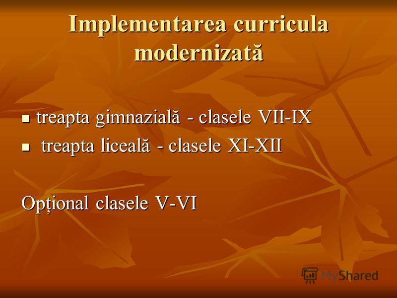 Implementarea curricula modernizată treapta gimnazială - clasele VII-IX treapta gimnazială - clasele VII-IX treapta liceală - clasele XI-XII treapta liceală - clasele XI-XII Opţional clasele V-VI