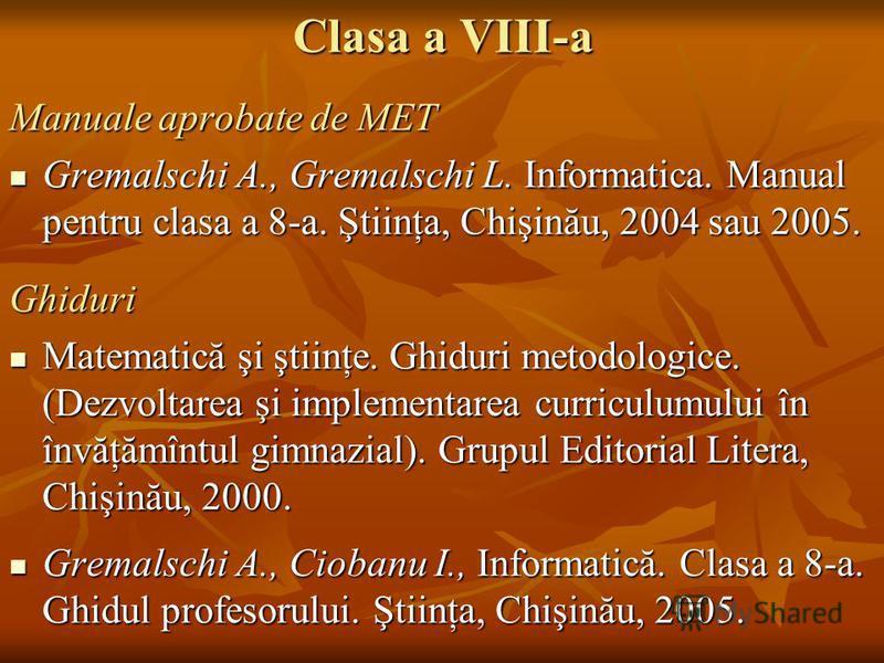 Clasa a VIII-a Manuale aprobate de MET Gremalschi A., Gremalschi L. Informatica. Manual pentru clasa a 8-a. Ştiinţa, Chişinău, 2004 sau 2005. Gremalschi A., Gremalschi L. Informatica. Manual pentru clasa a 8-a. Ştiinţa, Chişinău, 2004 sau 2005.Ghidur