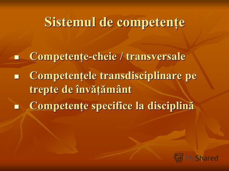 Sistemul de competenţe Competenţe-cheie / transversale Competenţe-cheie / transversale Competenţele transdisciplinare pe trepte de învăţământ Competenţele transdisciplinare pe trepte de învăţământ Competenţe specifice la disciplină Competenţe specifi