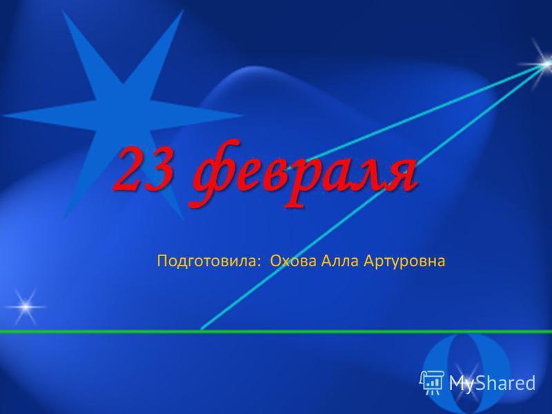 23 февраля Подготовила: Охова Алла Артуровна