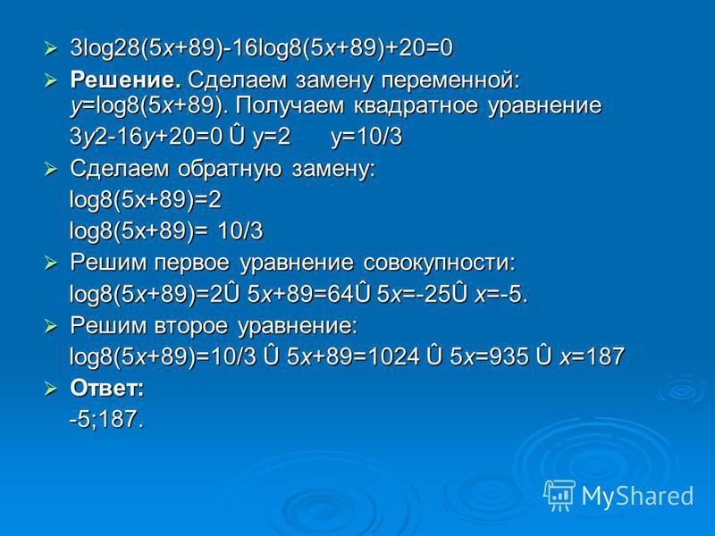 3log28(5x+89)-16log8(5x+89)+20=0 3log28(5x+89)-16log8(5x+89)+20=0 Решение. Сделаем замену переменной: y=log8(5x+89). Получаем квадратное уравнение Решение. Сделаем замену переменной: y=log8(5x+89). Получаем квадратное уравнение 3y2-16y+20=0 Û y=2 y=1