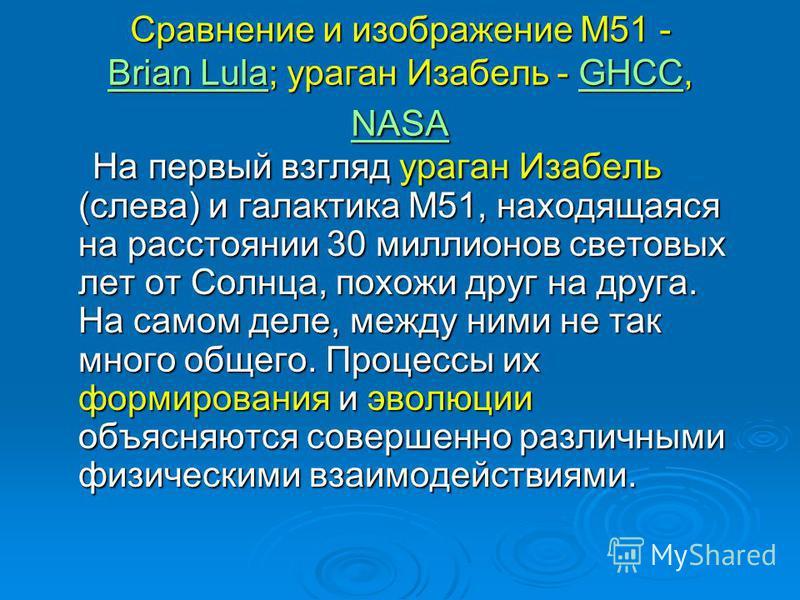 Сравнение и изображение M51 - Brian Lula; ураган Изабель - GHCC, NASA Brian LulaGHCC NASA Brian LulaGHCC NASA На первый взгляд ураган Изабель (слева) и галактика M51, находящаяся на расстоянии 30 миллионов световых лет от Солнца, похожи друг на друга