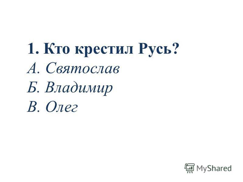 1. Кто крестил Русь? А. Святослав Б. Владимир В. Олег
