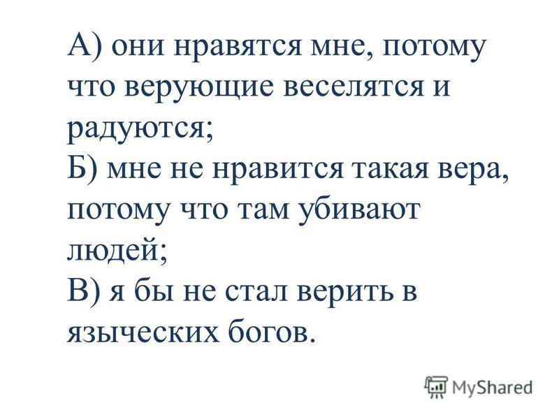 А) они нравятся мне, потому что верующие веселятся и радуются; Б) мне не нравится такая вера, потому что там убивают людей; В) я бы не стал верить в языческих богов.