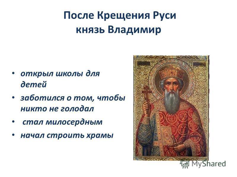 После Крещения Руси князь Владимир открыл школы для детей заботился о том, чтобы никто не голодал стал милосердным начал строить храмы