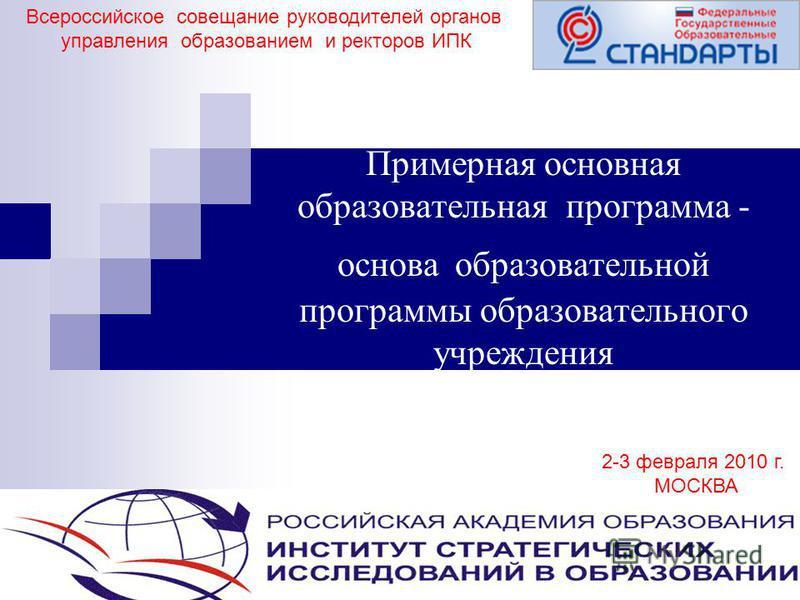 1 Примерная основная образовательная программа - основа образовательной программы образовательного учреждения Всероссийское совещание руководителей органов управления образованием и ректоров ИПК 2-3 февраля 2010 г. МОСКВА
