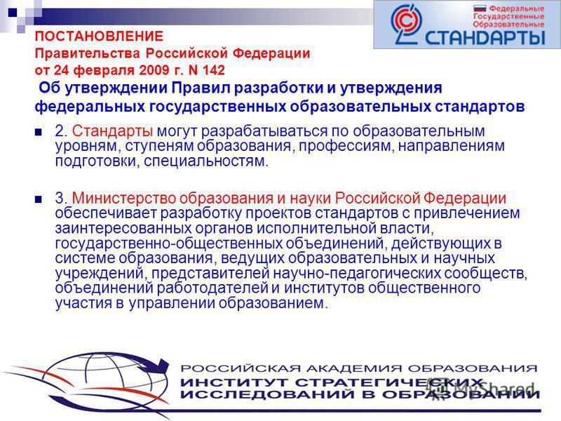 4 ПОСТАНОВЛЕНИЕ Правительства Российской Федерации от 24 февраля 2009 г. N 142 Об утверждении Правил разработки и утверждения федеральных государственных образовательных стандартов 2. Стандарты могут разрабатываться по образовательным уровням, ступен